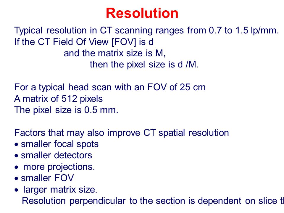 Resolution Typical resolution in CT scanning ranges from 0.7 to 1.5 lp/mm. If the CT Field Of View [FOV] is d.